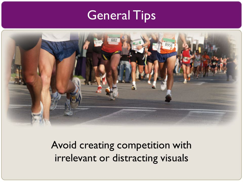 General Tips Avoid creating competition with irrelevant or distracting visuals