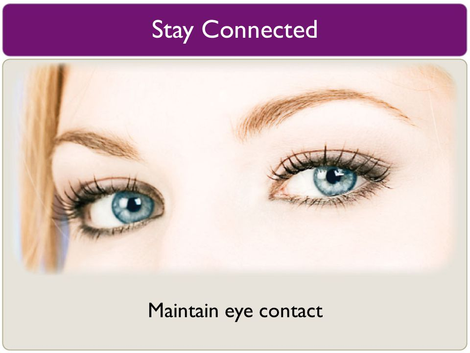 Stay Connected Maintain eye contact