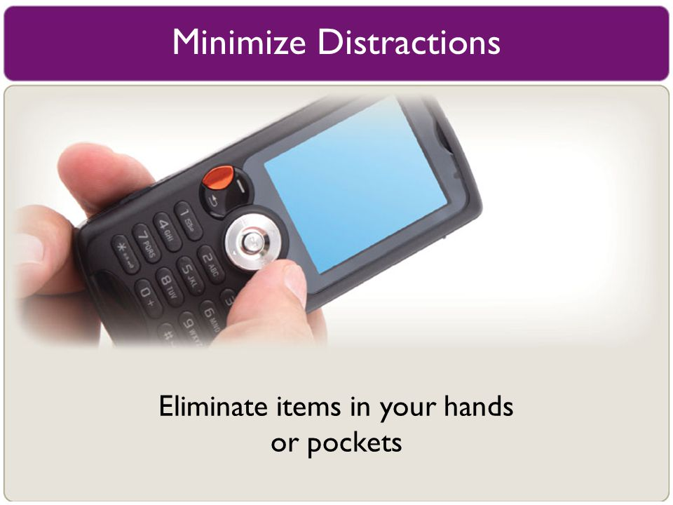 Minimize Distractions Eliminate items in your hands or pockets