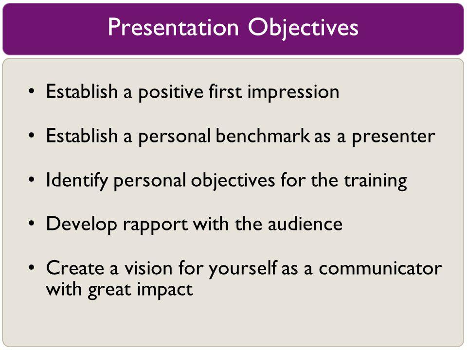 Presentation Objectives Establish a positive first impression Establish a personal benchmark as a presenter Identify personal objectives for the train