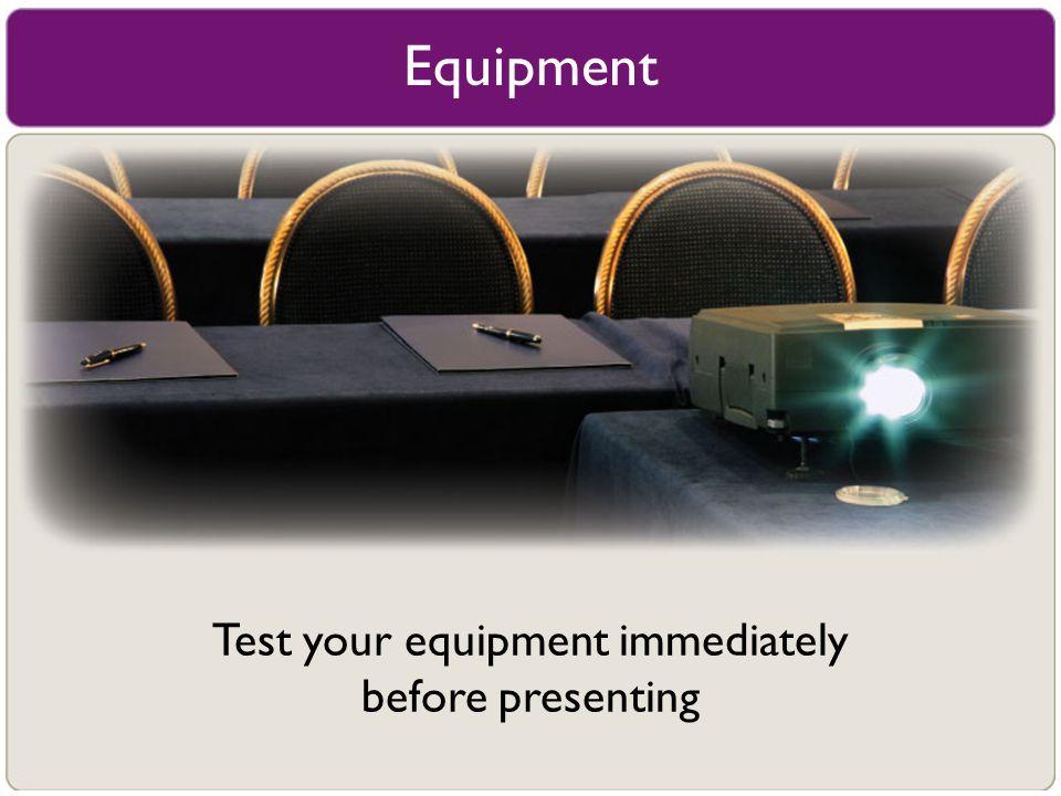 Equipment Test your equipment immediately before presenting