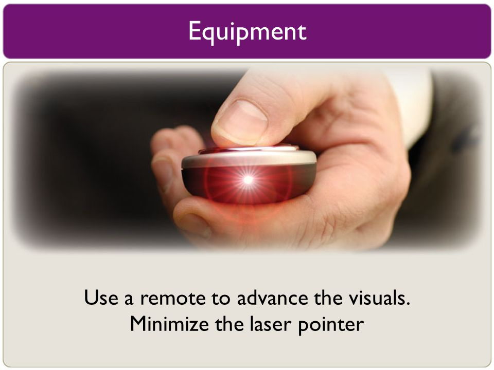 Equipment Use a remote to advance the visuals. Minimize the laser pointer