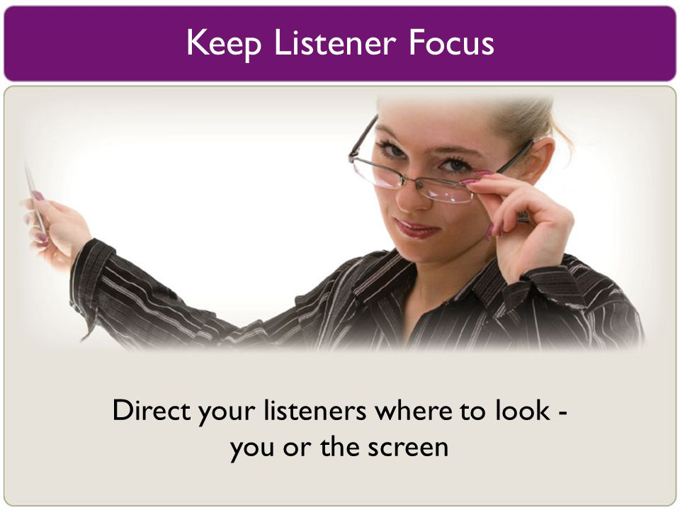 Keep Listener Focus Direct your listeners where to look - you or the screen