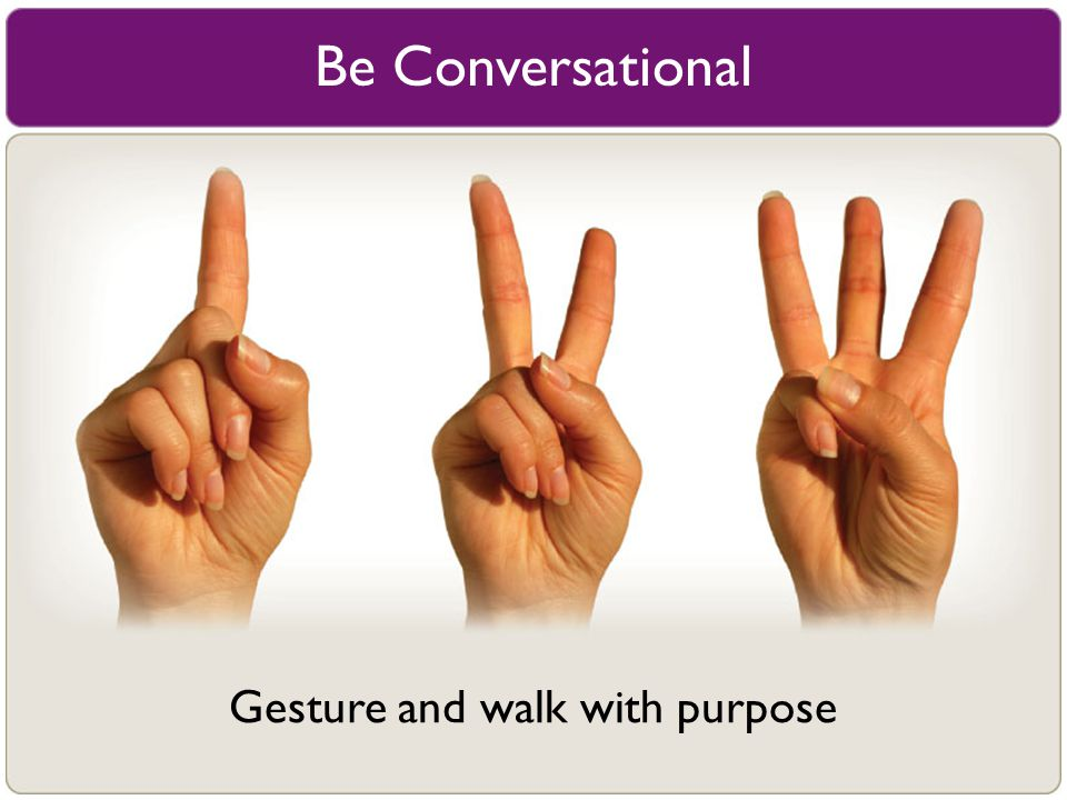 Be Conversational Gesture and walk with purpose