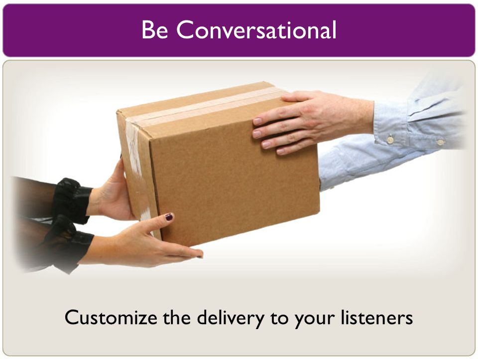 Be Conversational Customize the delivery to your listeners