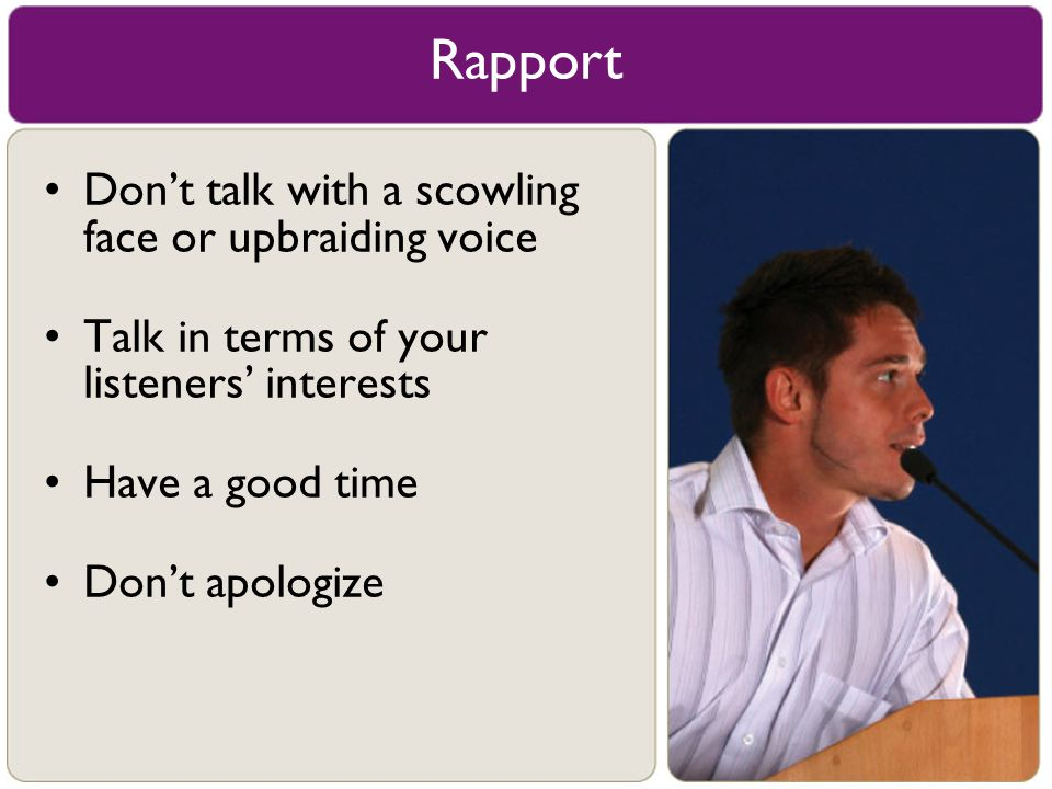 Rapport Don't talk with a scowling face or upbraiding voice Talk in terms of your listeners' interests Have a good time Don't apologize