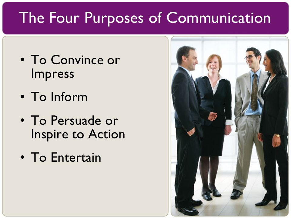 To Convince or Impress To Inform To Persuade or Inspire to Action To Entertain The Four Purposes of Communication