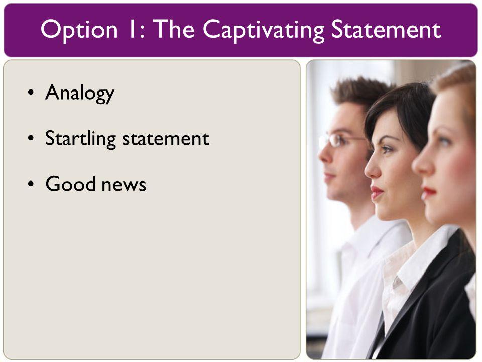 Analogy Startling statement Good news Option 1: The Captivating Statement