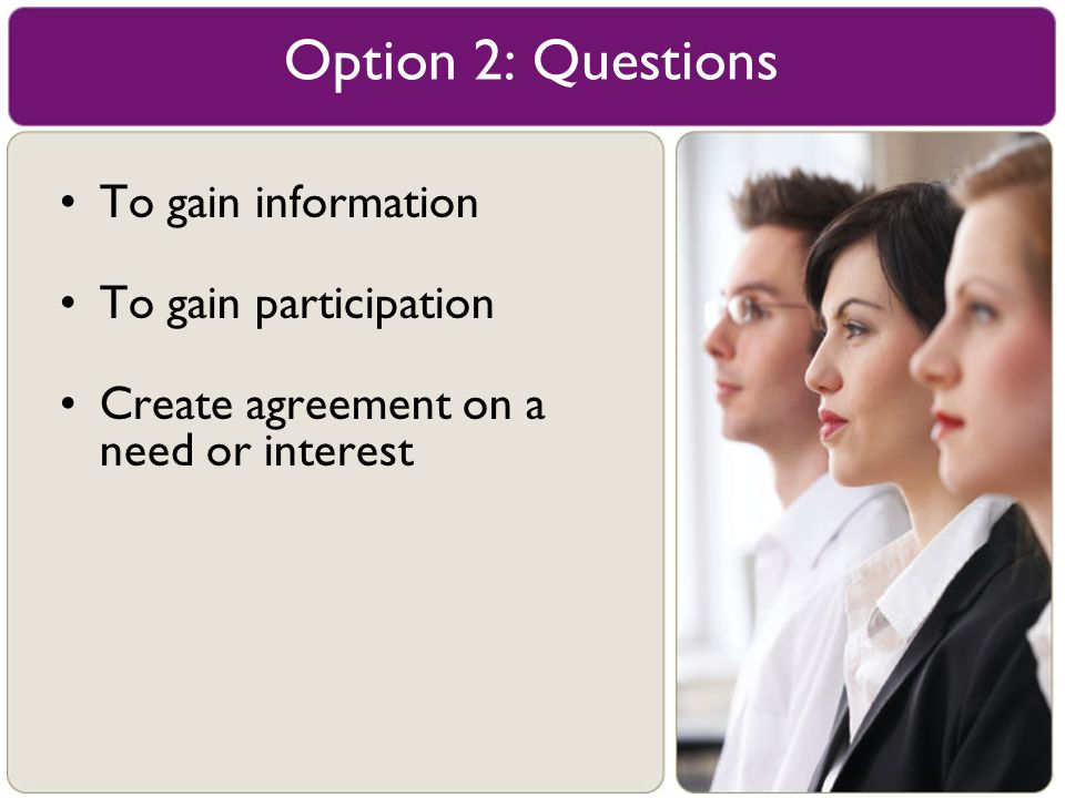 To gain information To gain participation Create agreement on a need or interest Option 2: Questions