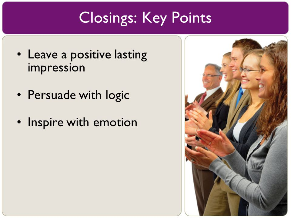 Leave a positive lasting impression Persuade with logic Inspire with emotion Closings: Key Points