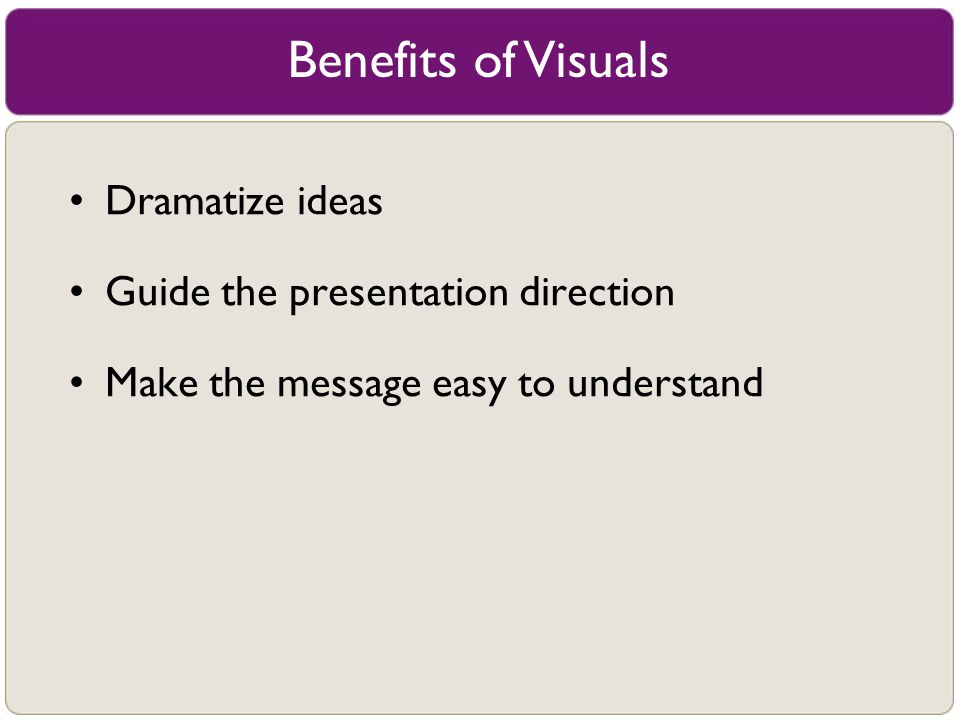Dramatize ideas Guide the presentation direction Make the message easy to understand Benefits of Visuals
