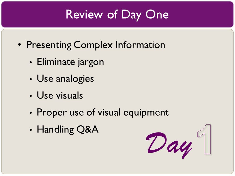 Review of Day One Presenting Complex Information Eliminate jargon Use analogies Use visuals Proper use of visual equipment Handling Q&A Day