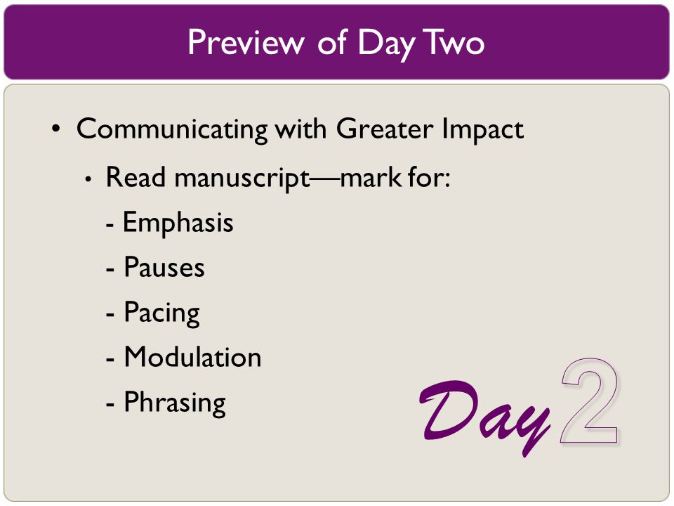 Preview of Day Two Communicating with Greater Impact Read manuscript––mark for: - Emphasis - Pauses - Pacing - Modulation - Phrasing Day
