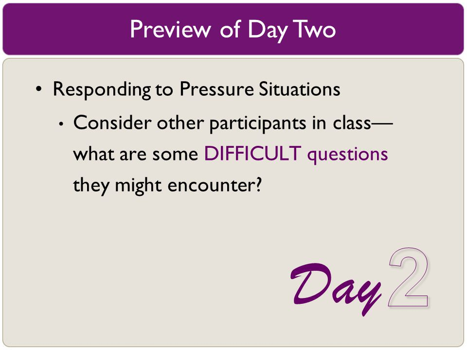 Preview of Day Two Responding to Pressure Situations Consider other participants in class–– what are some DIFFICULT questions they might encounter? Da