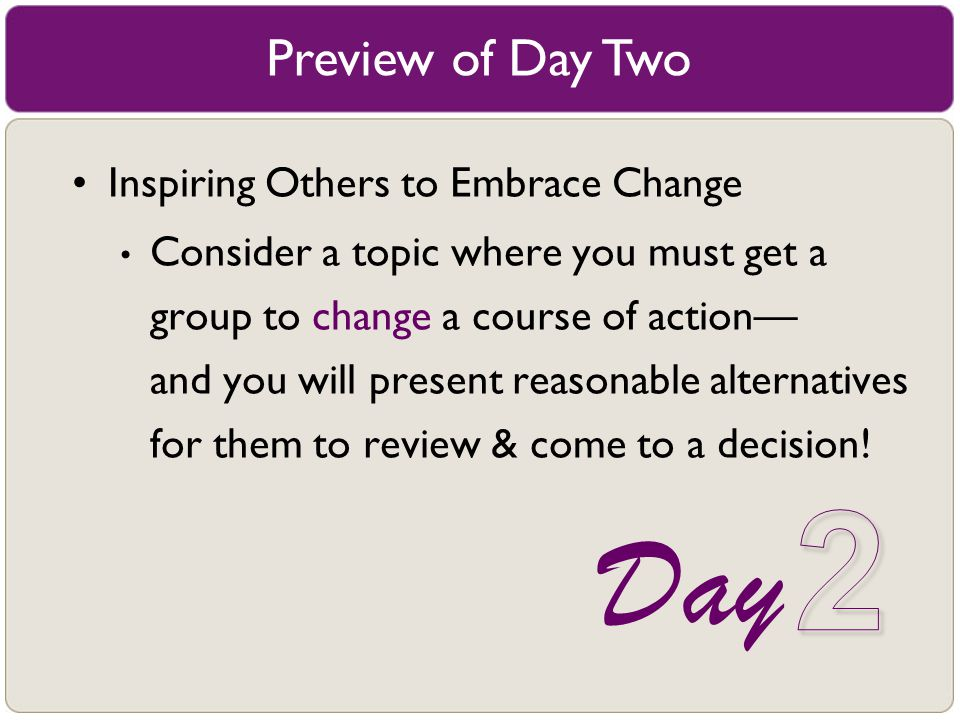Preview of Day Two Inspiring Others to Embrace Change Consider a topic where you must get a group to change a course of action–– and you will present