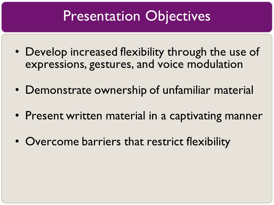 Presentation Objectives Develop increased flexibility through the use of expressions, gestures, and voice modulation Demonstrate ownership of unfamili