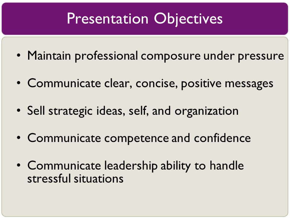Presentation Objectives Maintain professional composure under pressure Communicate clear, concise, positive messages Sell strategic ideas, self, and o