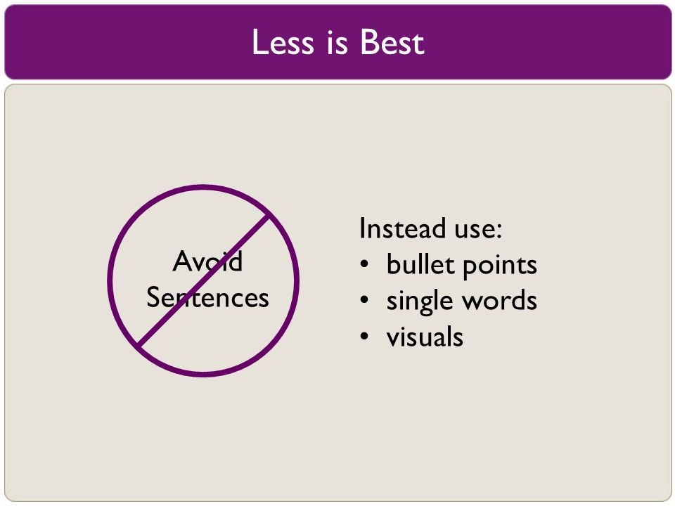 Less is Best Instead use: bullet points single words visuals Avoid Sentences