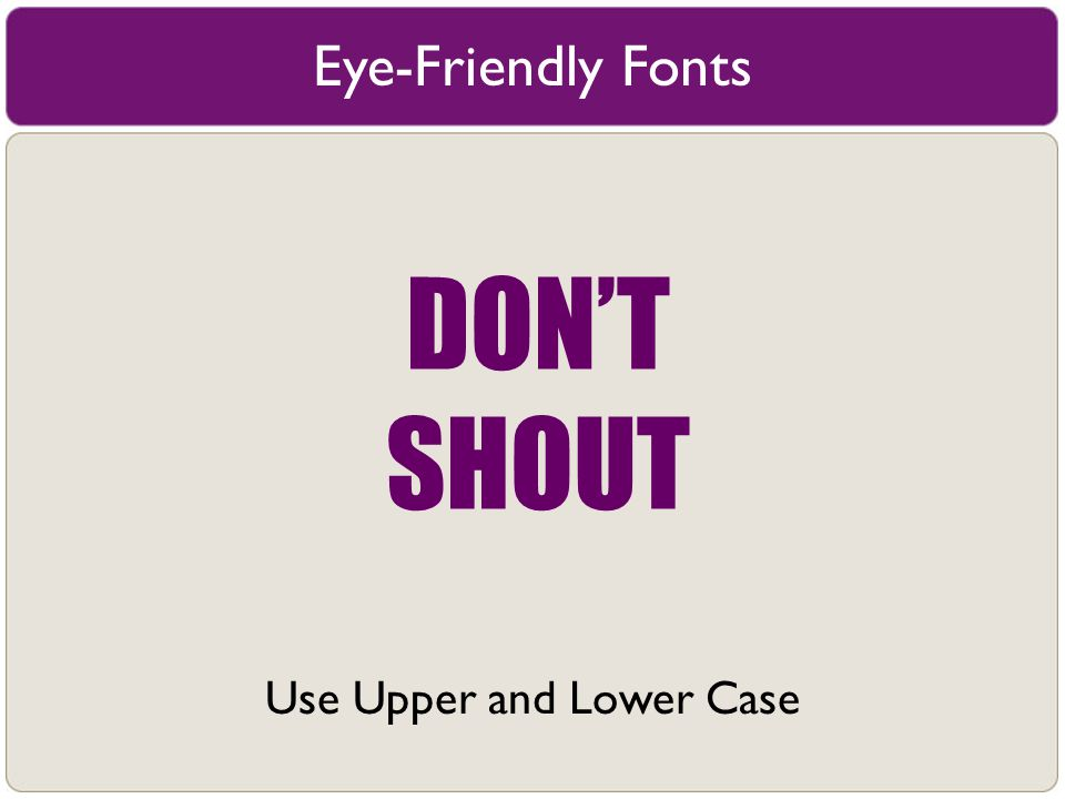 Eye-Friendly Fonts Use Upper and Lower Case DON'T SHOUT
