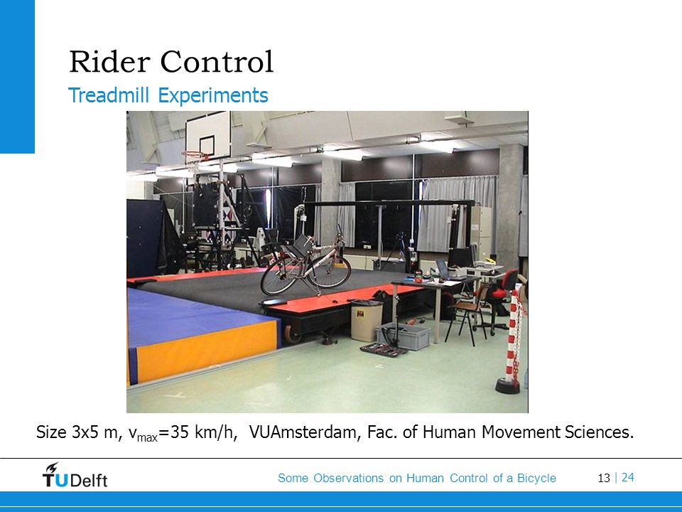 13 Some Observations on Human Control of a Bicycle | 24 Rider Control Size 3x5 m, v max =35 km/h, VUAmsterdam, Fac. of Human Movement Sciences. Treadm