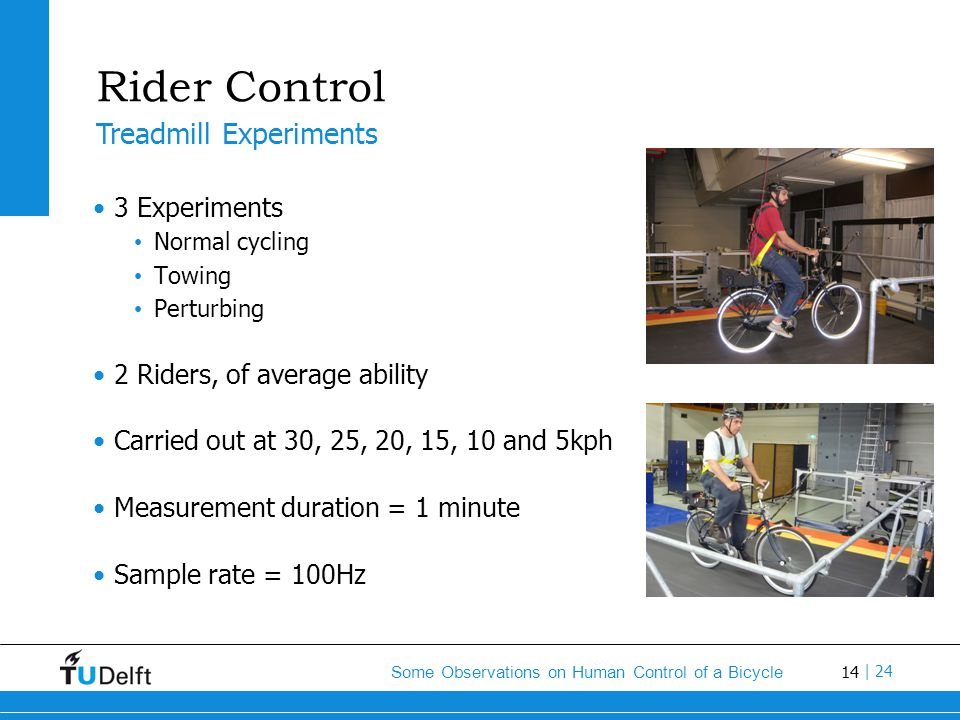 14 Some Observations on Human Control of a Bicycle | 24 Rider Control 3 Experiments Normal cycling Towing Perturbing 2 Riders, of average ability Carried out at 30, 25, 20, 15, 10 and 5kph Measurement duration = 1 minute Sample rate = 100Hz Treadmill Experiments