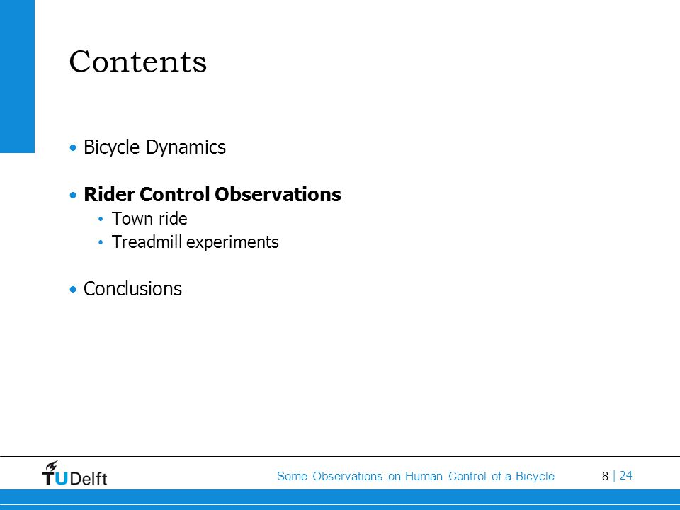 8 Some Observations on Human Control of a Bicycle | 24 Contents Bicycle Dynamics Rider Control Observations Town ride Treadmill experiments Conclusions