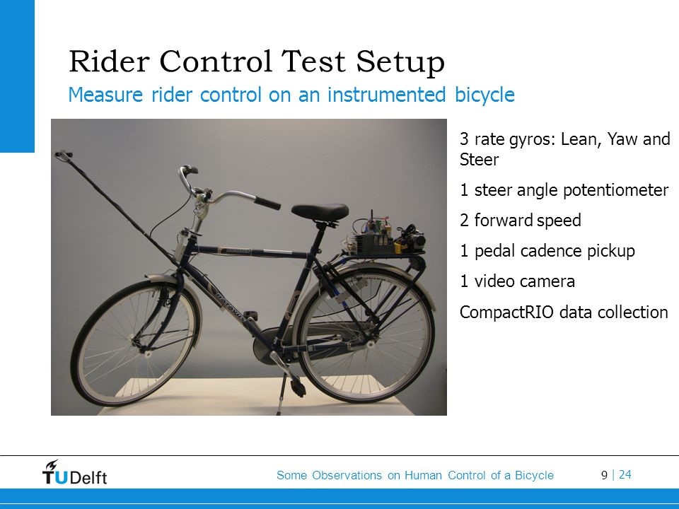 9 Some Observations on Human Control of a Bicycle | 24 Rider Control Test Setup 3 rate gyros: Lean, Yaw and Steer 1 steer angle potentiometer 2 forwar