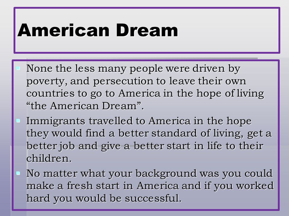 American Dream  None the less many people were driven by poverty, and persecution to leave their own countries to go to America in the hope of living the American Dream .