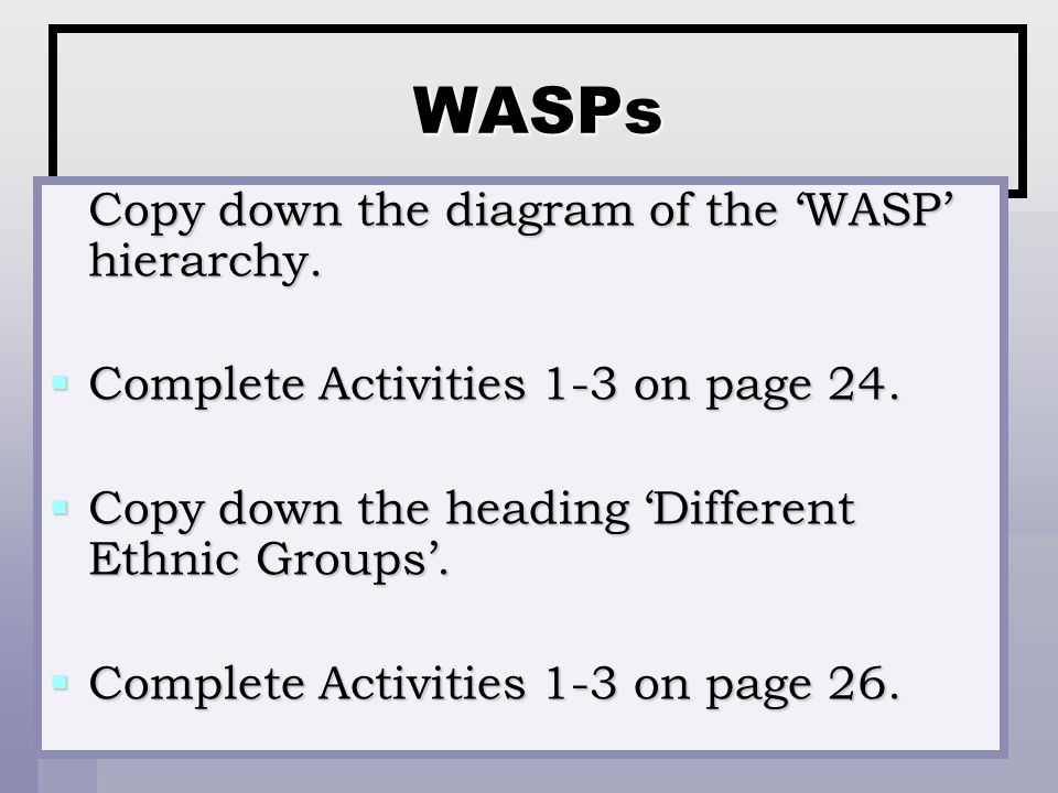 WASPs Copy down the diagram of the 'WASP' hierarchy.