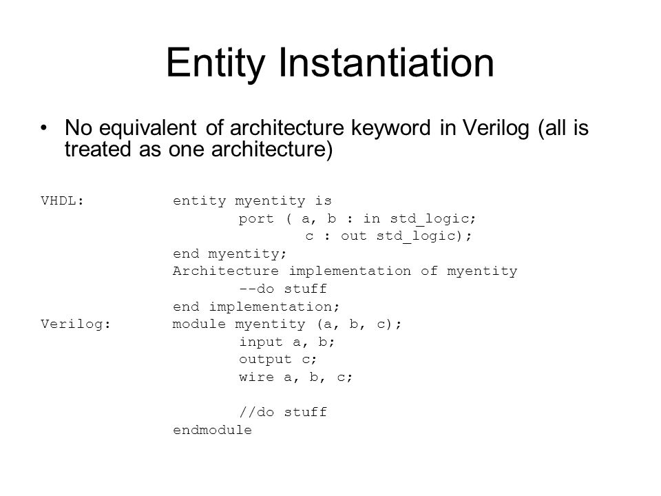 Entity Instantiation No equivalent of architecture keyword in Verilog (all is treated as one architecture) VHDL:entity myentity is port ( a, b : in st