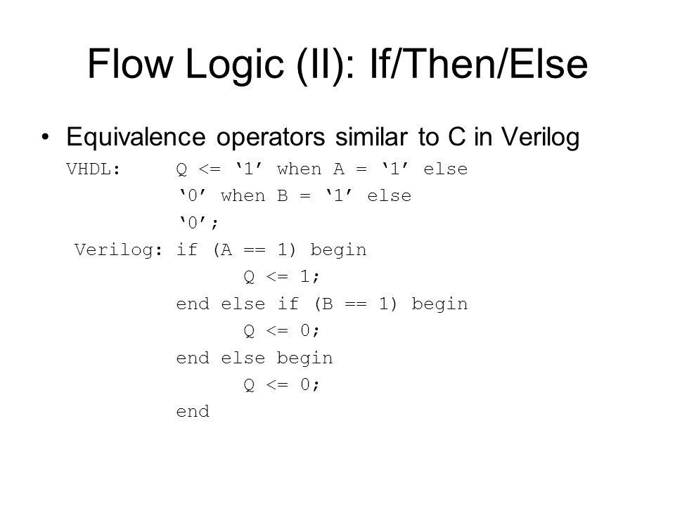 Flow Logic (II): If/Then/Else Equivalence operators similar to C in Verilog VHDL: Q <= '1' when A = '1' else '0' when B = '1' else '0'; Verilog: if (A == 1) begin Q <= 1; end else if (B == 1) begin Q <= 0; end else begin Q <= 0; end
