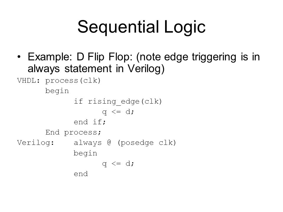 Sequential Logic Example: D Flip Flop: (note edge triggering is in always statement in Verilog) VHDL: process(clk) begin if rising_edge(clk) q <= d; e
