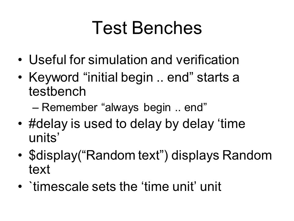 "Test Benches Useful for simulation and verification Keyword ""initial begin.. end"" starts a testbench –Remember ""always begin.. end"" #delay is used to"