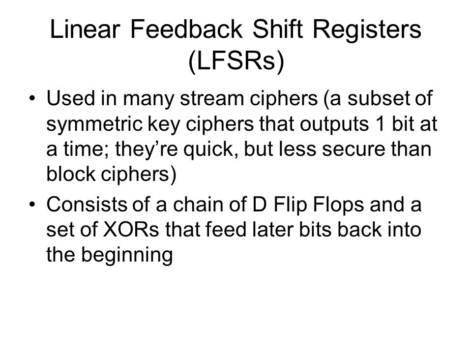 Linear Feedback Shift Registers (LFSRs) Used in many stream ciphers (a subset of symmetric key ciphers that outputs 1 bit at a time; they're quick, bu
