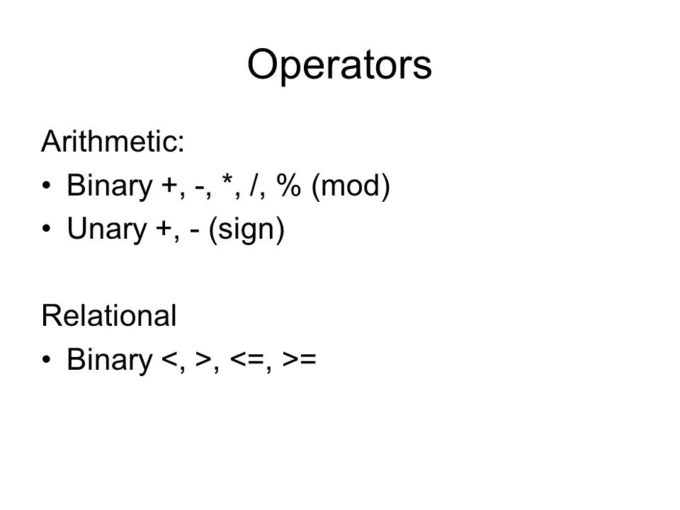 Operators Arithmetic: Binary +, -, *, /, % (mod) Unary +, - (sign) Relational Binary, =