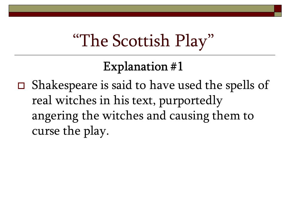"""The Scottish Play"" Explanation #1  Shakespeare is said to have used the spells of real witches in his text, purportedly angering the witches and cau"