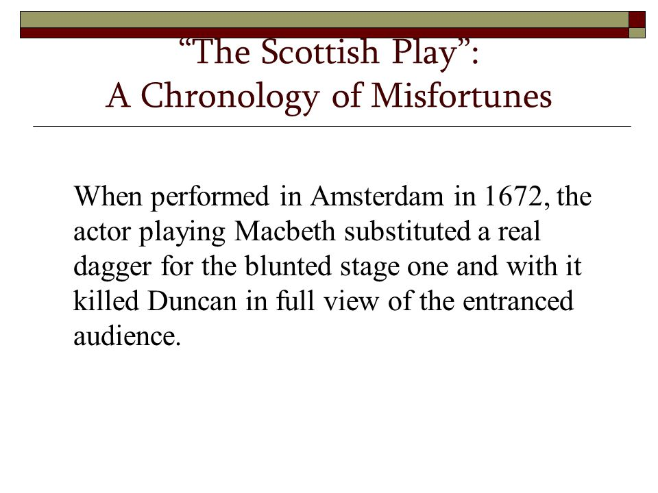 """The Scottish Play"": A Chronology of Misfortunes When performed in Amsterdam in 1672, the actor playing Macbeth substituted a real dagger for the blun"