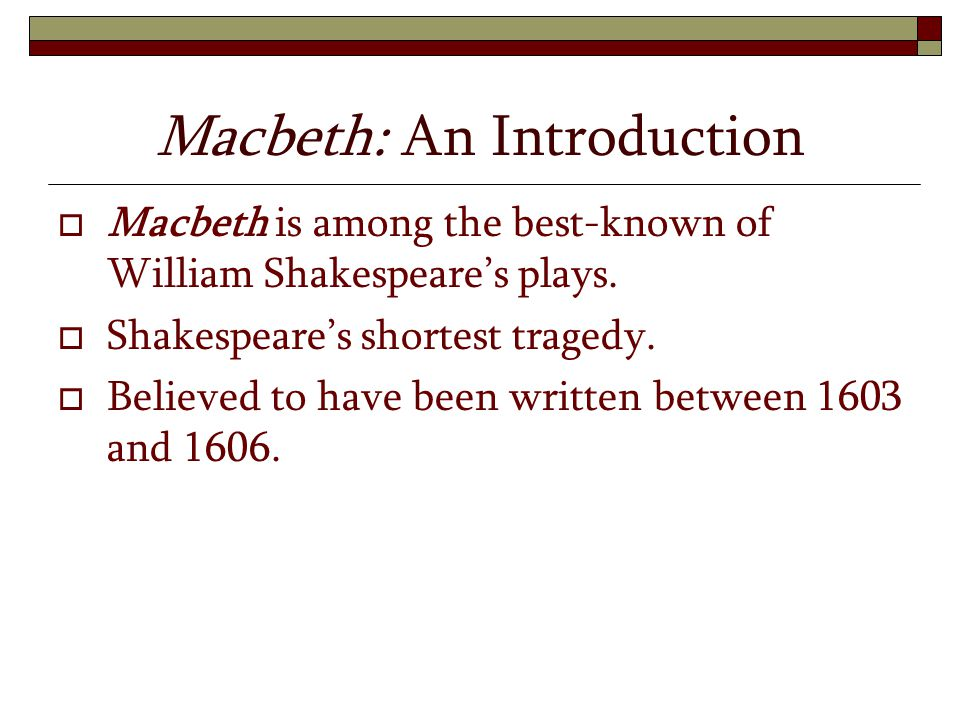 Macbeth: An Introduction  Macbeth is among the best-known of William Shakespeare's plays.  Shakespeare's shortest tragedy.  Believed to have been w