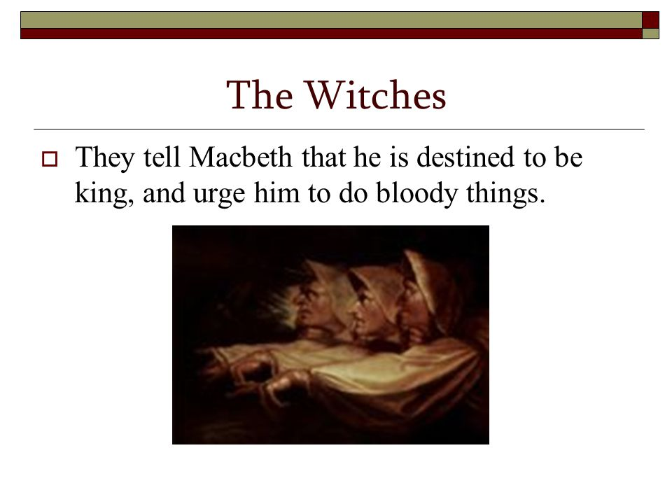The Witches  They tell Macbeth that he is destined to be king, and urge him to do bloody things.