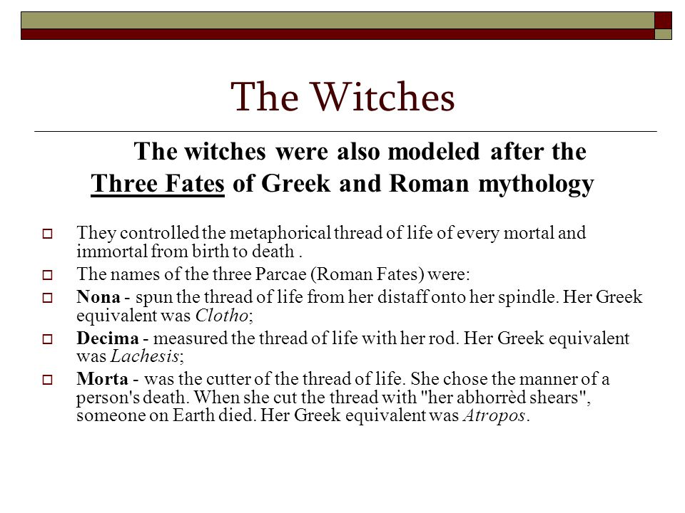 The Witches The witches were also modeled after the Three Fates of Greek and Roman mythology  They controlled the metaphorical thread of life of ever
