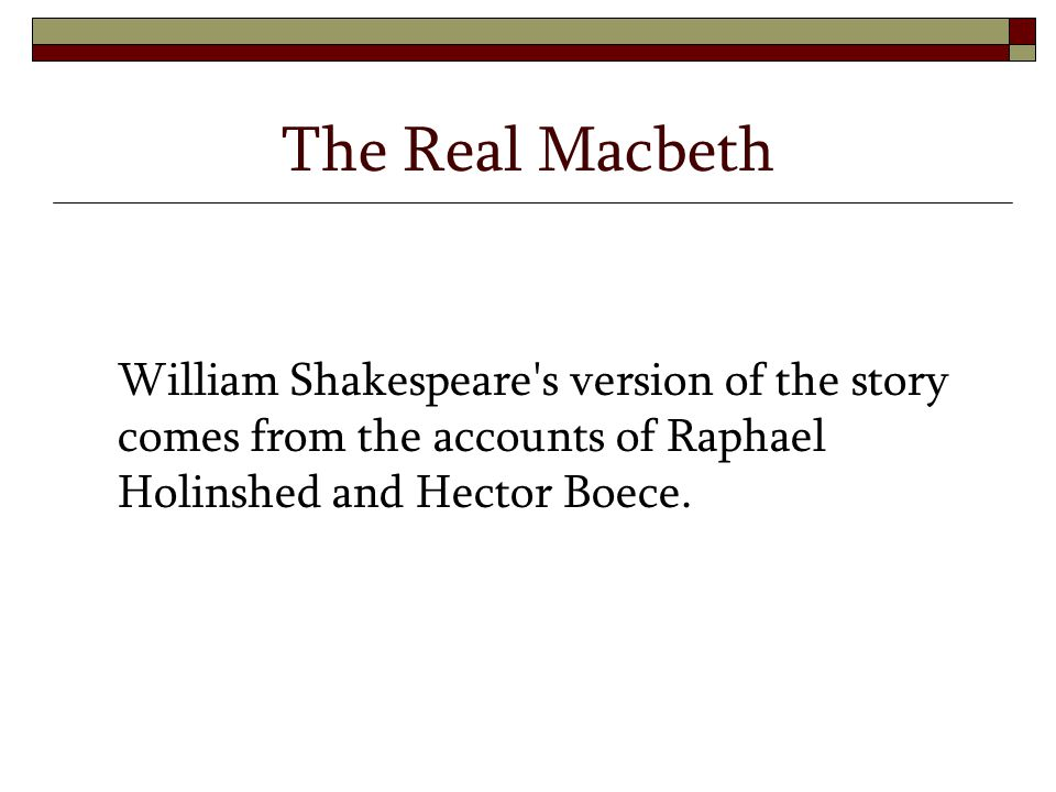The Real Macbeth William Shakespeare's version of the story comes from the accounts of Raphael Holinshed and Hector Boece.