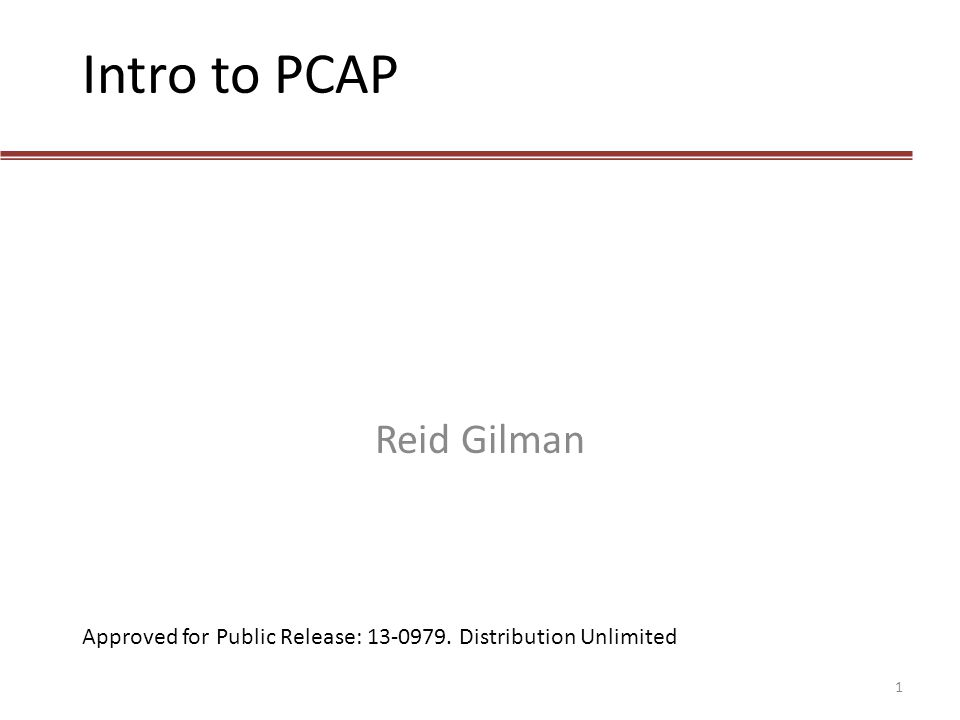 Intro to PCAP Reid Gilman Approved for Public Release: 13-0979. Distribution Unlimited 1