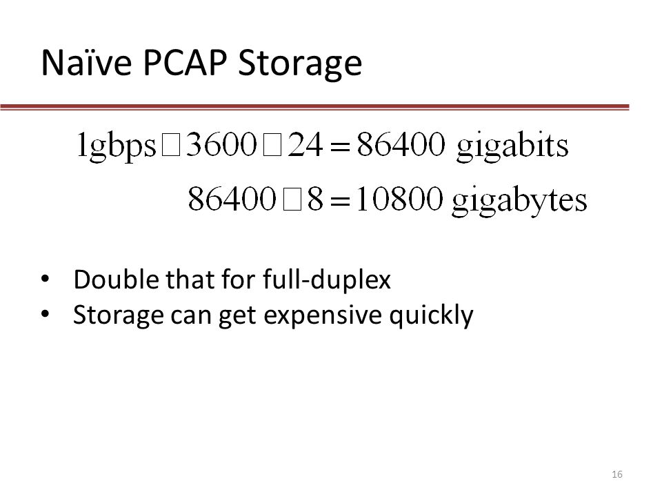 Naïve PCAP Storage Double that for full-duplex Storage can get expensive quickly 16