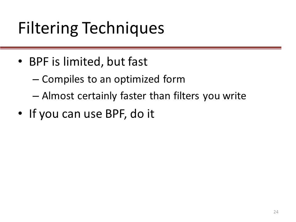 Filtering Techniques BPF is limited, but fast – Compiles to an optimized form – Almost certainly faster than filters you write If you can use BPF, do