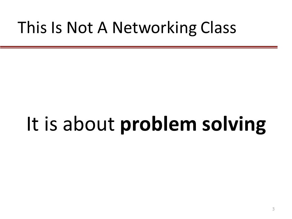 This Is Not A Networking Class It is about problem solving 3