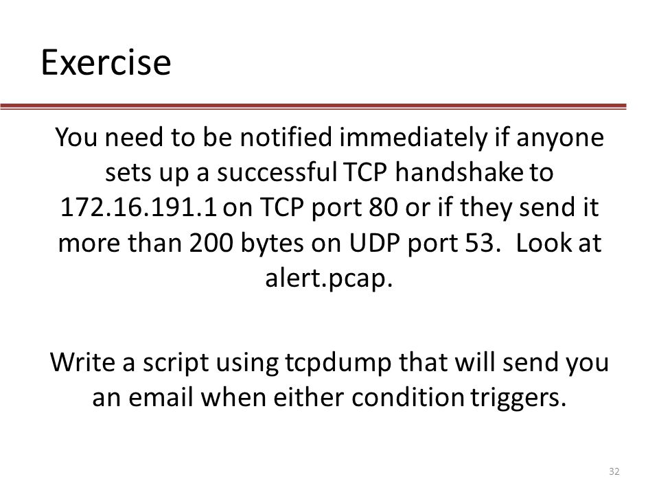Exercise You need to be notified immediately if anyone sets up a successful TCP handshake to 172.16.191.1 on TCP port 80 or if they send it more than