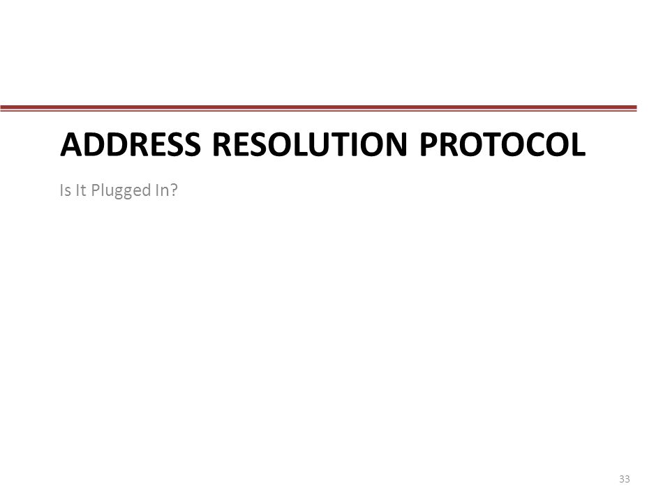ADDRESS RESOLUTION PROTOCOL Is It Plugged In? 33
