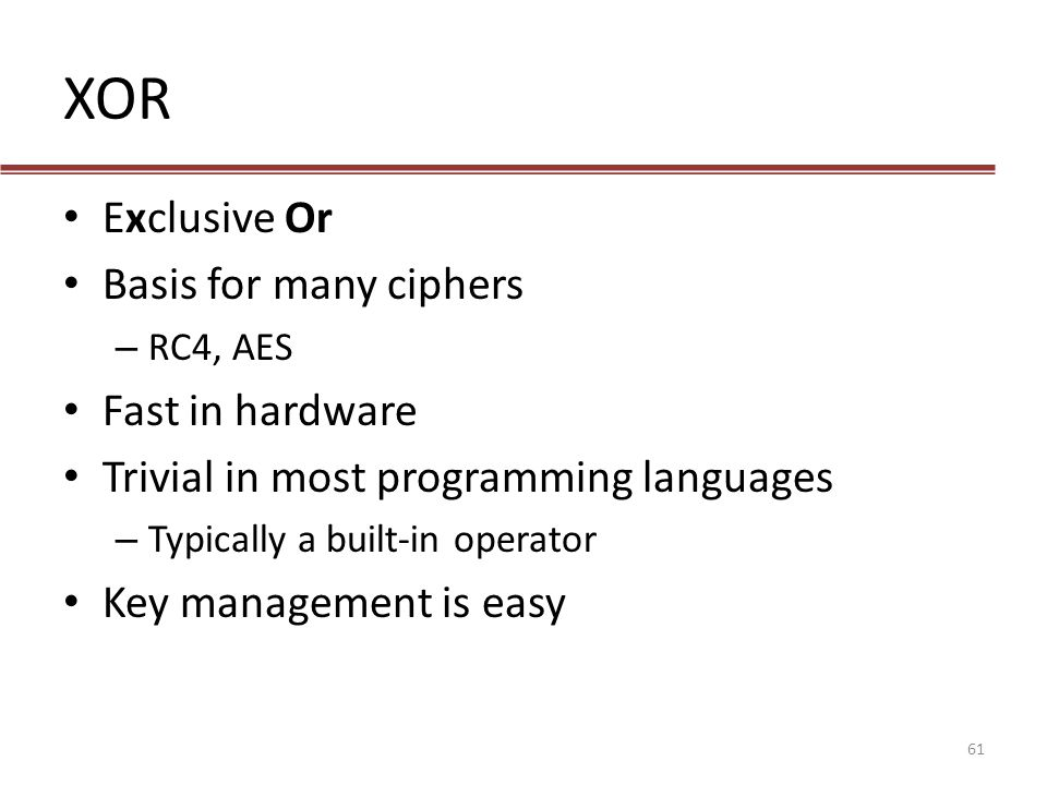 XOR Exclusive Or Basis for many ciphers – RC4, AES Fast in hardware Trivial in most programming languages – Typically a built-in operator Key manageme