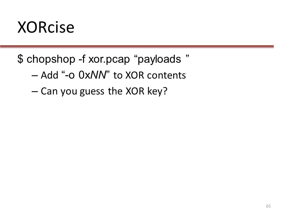 "XORcise $ chopshop -f xor.pcap ""payloads "" – Add ""-o 0xNN"" to XOR contents – Can you guess the XOR key? 65"