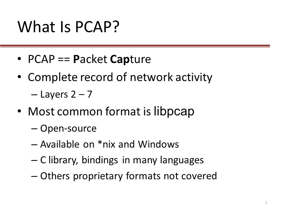 What Is PCAP? PCAP == Packet Capture Complete record of network activity – Layers 2 – 7 Most common format is libpcap – Open-source – Available on *ni